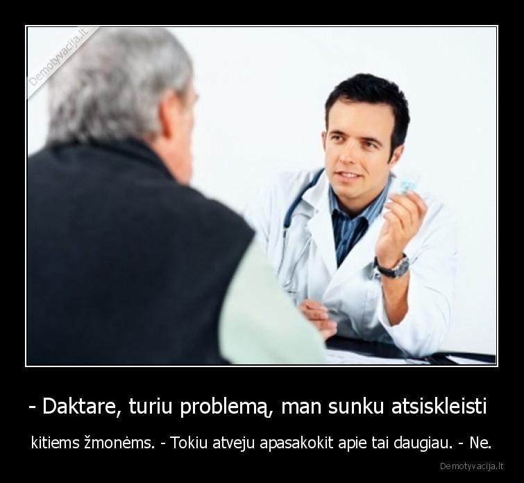 Daktare turiu problema man sunku atsiskleisti kitiems zmonems. Tokiu atveju apasakokit apie tai daugiau. Ne