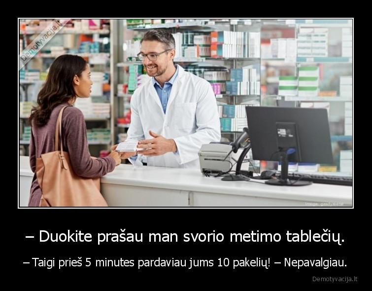 Duokite prasau man svorio metimo tableciu. Taigi pries 5 minutes pardaviau jums 10 pakeliu Nepavalgiau