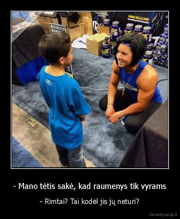 Mano tetis sake kad raumenys tik vyrams Rimtai Tai kodel jis ju neturi
