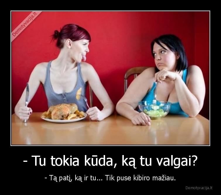 Tu tokia kuda ka tu valgai Ta pati ka ir tu... Tik puse kibiro maziau