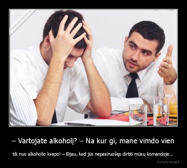 Vartojate alkoholi Na kur gi mane vimdo vien tik nuo alkoholio kvapo Bijau kad jus nepasiruoses dirbti musu komandoje