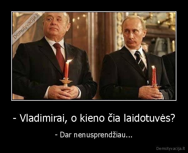 Vladimirai o kieno cia laidotuves Dar nenusprendziau