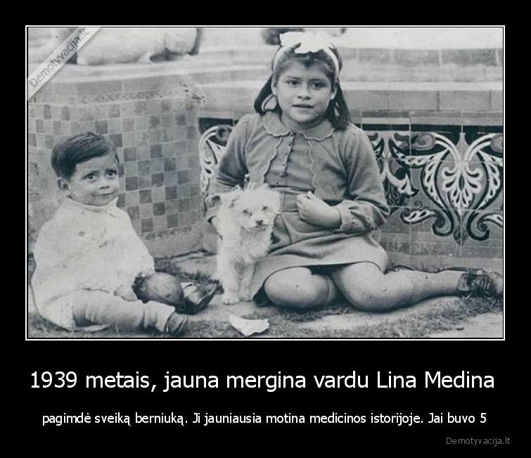 1939 metais jauna mergina vardu Lina Medina pagimde sveika berniuka. Ji jauniausia motina medicinos istorijoje. Jai buvo 5
