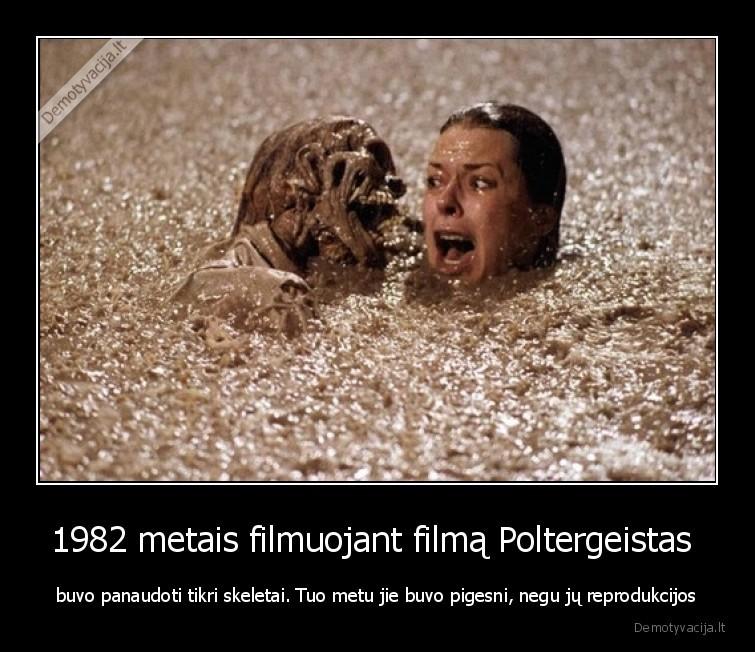 1982 metais filmuojant filma Poltergeistas buvo panaudoti tikri skeletai. Tuo metu jie buvo pigesni negu ju reprodukcijos