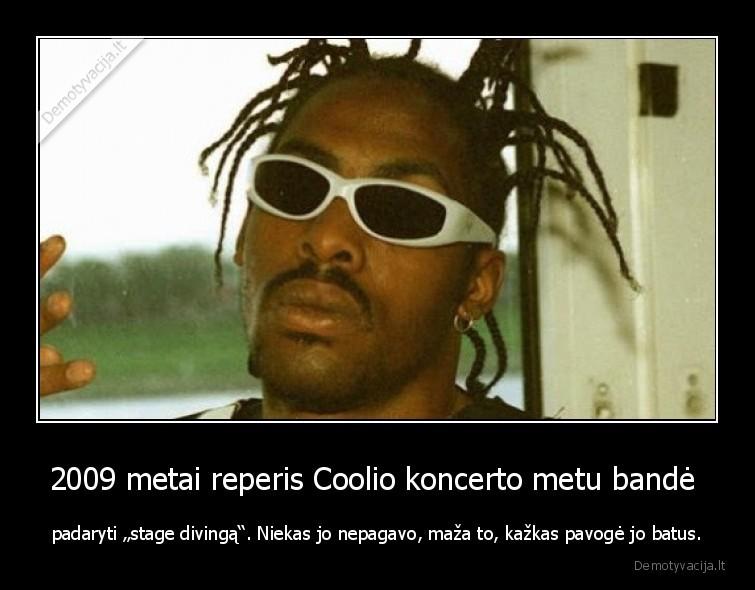 2009 metai reperis Coolio koncerto metu bande padaryti stage divinga. Niekas jo nepagavo maza to kazkas pavoge jo batus