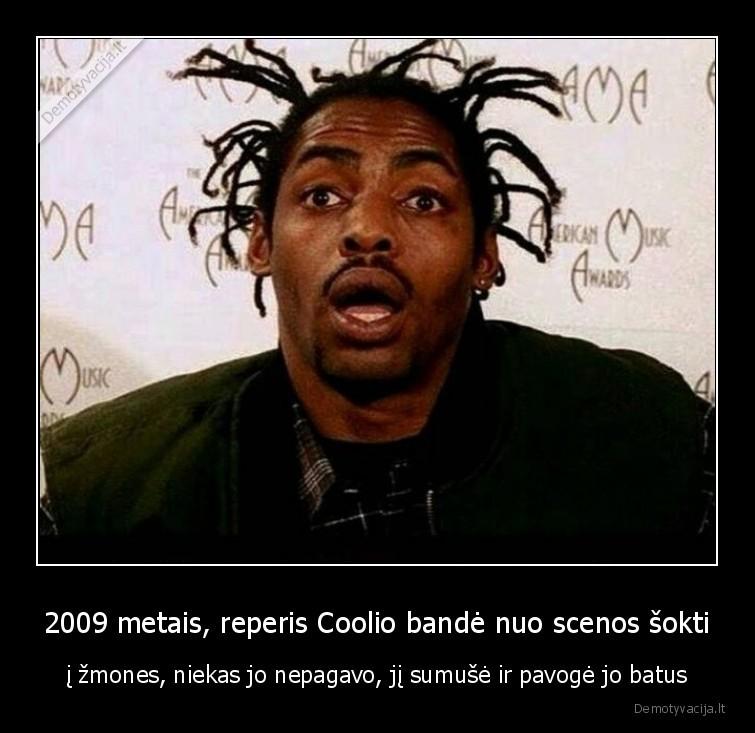 2009 metais reperis Coolio bande nuo scenos sokti i zmones niekas jo nepagavo ji sumuse ir pavoge jo batus
