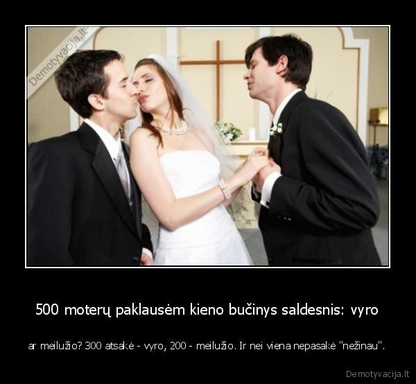 500 moteru paklausem kieno bucinys saldesnis vyro ar meiluzio 300 atsake vyro 200 meiluzio. Ir nei viena nepasake nezinau