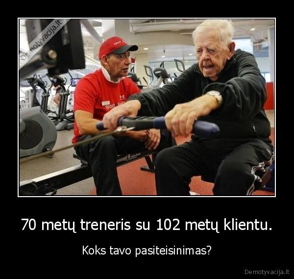 70 metu treneris su 102 metu klientu. Koks tavo pasiteisinimas