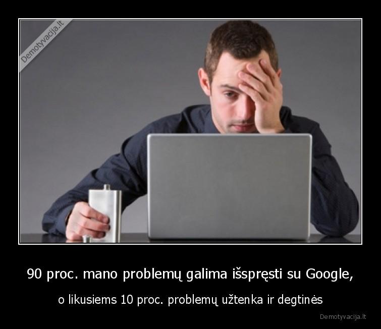 90 proc. mano problemu galima isspresti su Google o likusiems 10 proc. problemu uztenka ir degtines