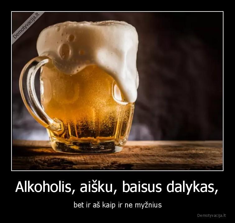 Alkoholis aisku baisus dalykas bet ir as kaip ir ne myznius