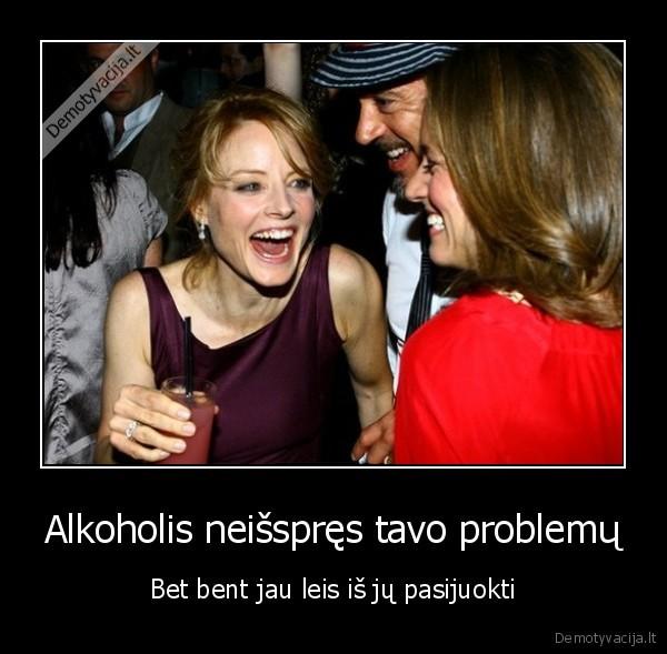 Alkoholis neisspres tavo problemu Bet bent jau leis is ju pasijuokti