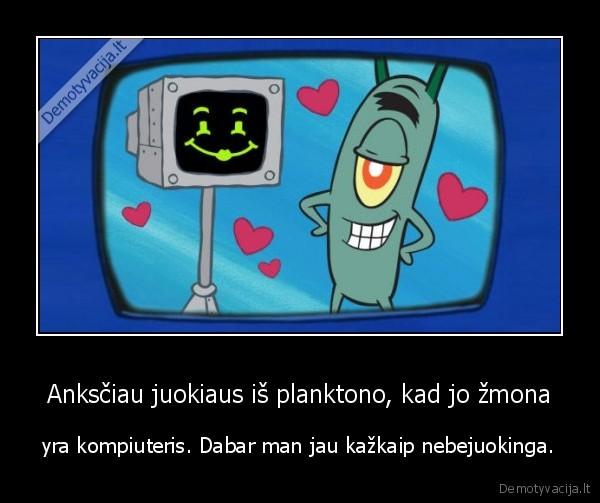 Anksciau juokiaus is planktono kad jo zmona yra kompiuteris. Dabar man jau kazkaip nebejuokinga
