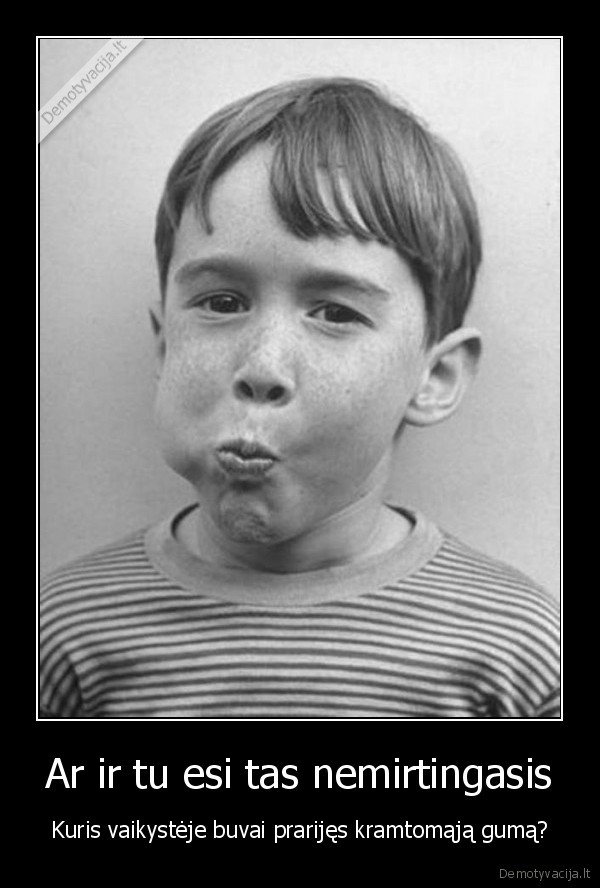 Ar ir tu esi tas nemirtingasis Kuris vaikysteje buvai prarijes kramtomaja guma