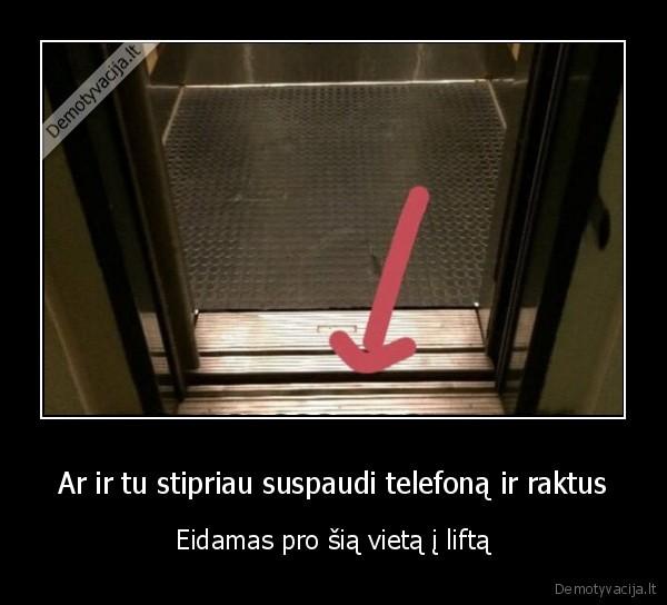 Ar ir tu stipriau suspaudi telefona ir raktus Eidamas pro sia vieta i lifta