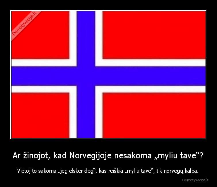 Ar zinojot kad Norvegijoje nesakoma myliu tave Vietoj to sakoma jeg elsker deg kas reiskia myliu tave tik norvegu kalba