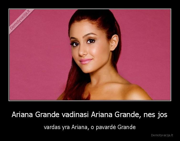 Ariana Grande vadinasi Ariana Grande nes jos vardas yra Ariana o pavarde Grande
