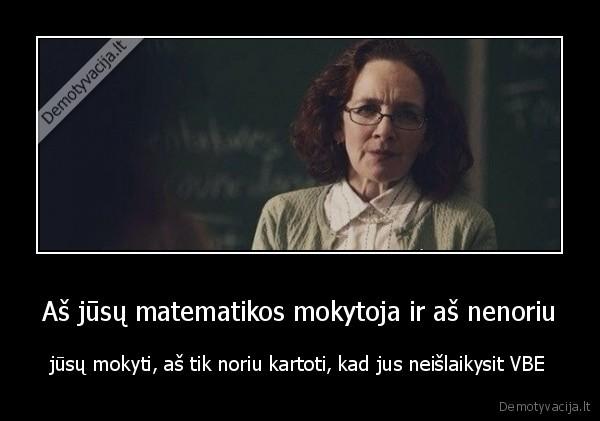 As jusu matematikos mokytoja ir as nenoriu jusu mokyti as tik noriu kartoti kad jus neislaikysit VBE