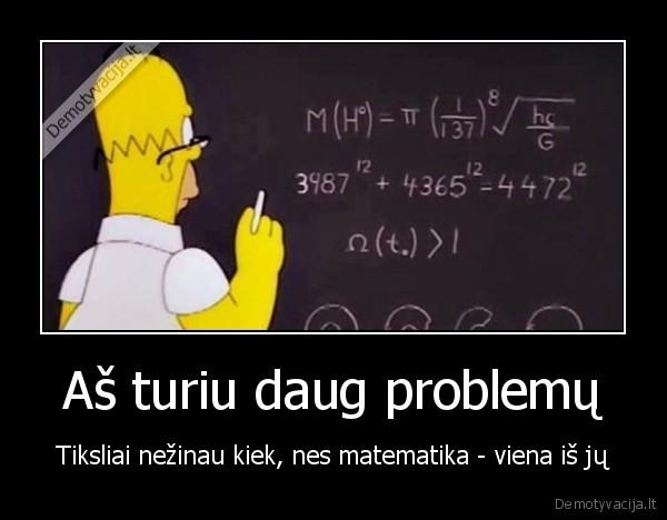 As turiu daug problemu Tiksliai nezinau kiek nes matematika viena is ju