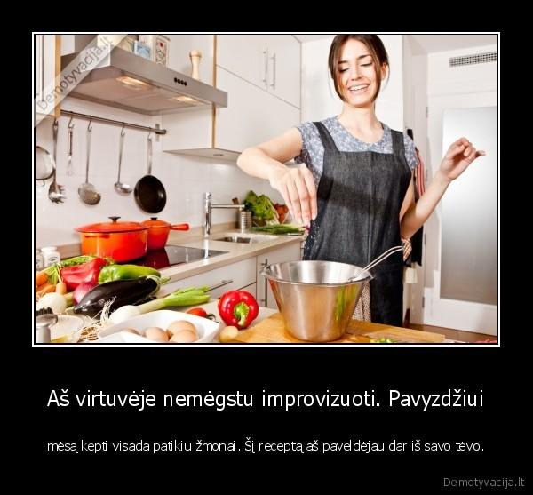 As virtuveje nemegstu improvizuoti. Pavyzdziui mesa kepti visada patikiu zmonai. si recepta as paveldejau dar is savo tevo