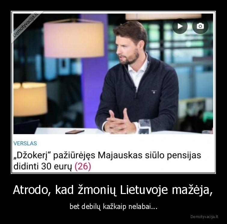 Atrodo kad zmoniu Lietuvoje mazeja bet debilu kazkaip nelabai