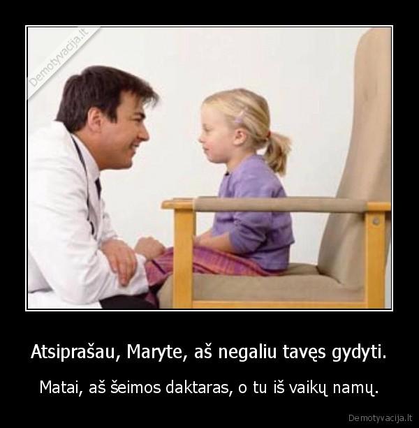 Atsiprasau Maryte as negaliu taves gydyti. Matai as seimos daktaras o tu is vaiku namu