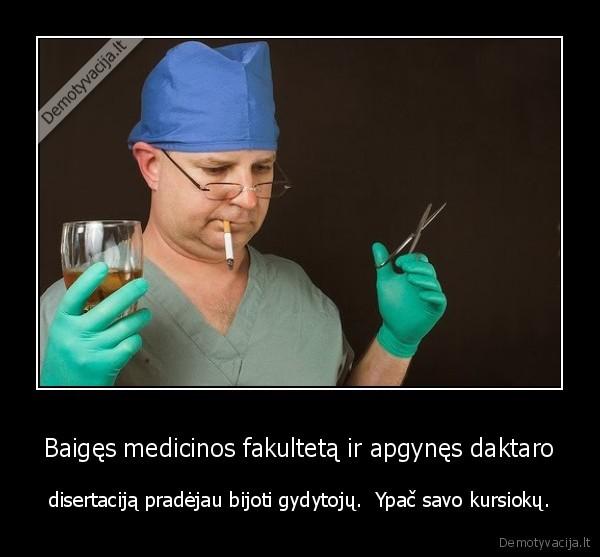 Baiges medicinos fakulteta ir apgynes daktaro disertacija pradejau bijoti gydytoju. Ypac savo kursioku