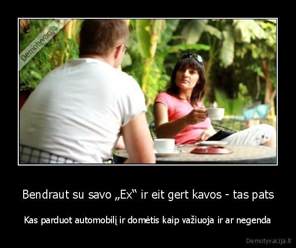 Bendraut su savo Ex ir eit gert kavos tas pats Kas parduot automobili ir dometis kaip vaziuoja ir ar negenda