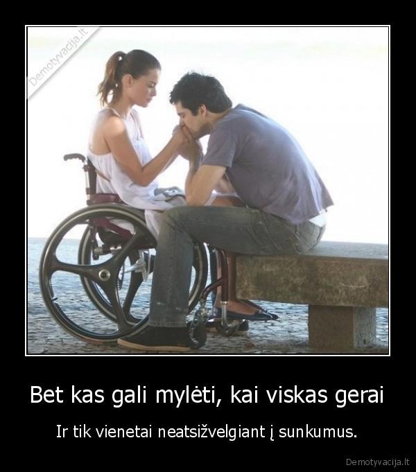 Bet kas gali myleti kai viskas gerai Ir tik vienetai neatsizvelgiant i sunkumus