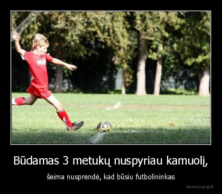 Budamas 3 metuku nuspyriau kamuoli seima nusprende kad busiu futbolininkas