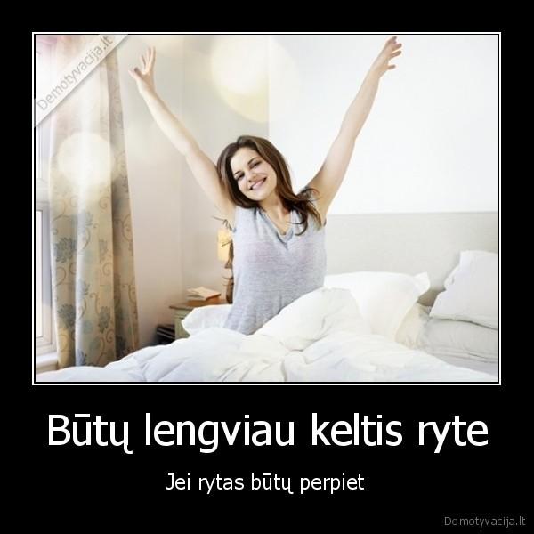 Butu lengviau keltis ryte Jei rytas butu perpiet