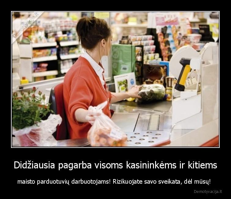 Didziausia pagarba visoms kasininkems ir kitiems maisto parduotuviu darbuotojams Rizikuojate savo sveikata del musu