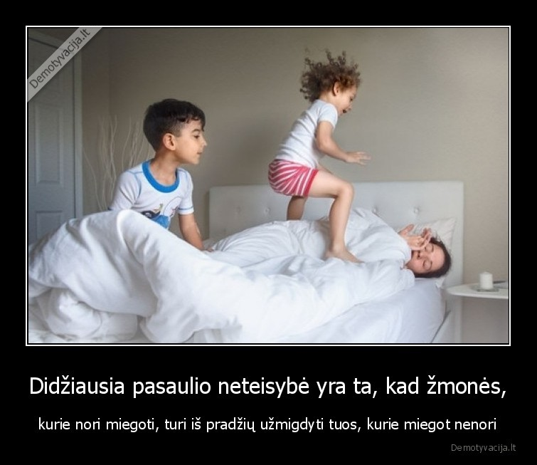 Didziausia pasaulio neteisybe yra ta kad zmones kurie nori miegoti turi is pradziu uzmigdyti tuos kurie miegot nenori
