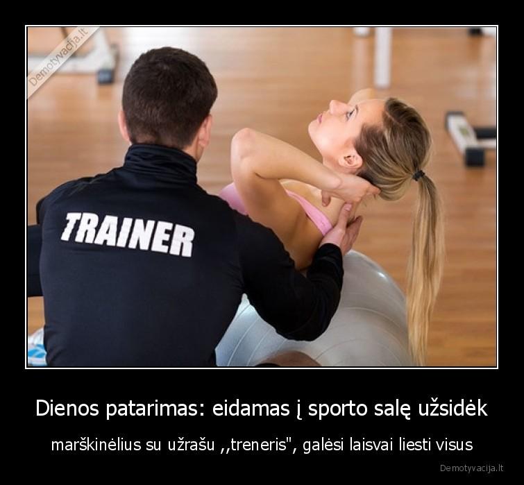 Dienos patarimas eidamas i sporto sale uzsidek marskinelius su uzrasu treneris galesi laisvai liesti visus