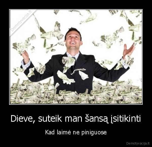 Dieve suteik man sansa isitikinti Kad laime ne piniguose