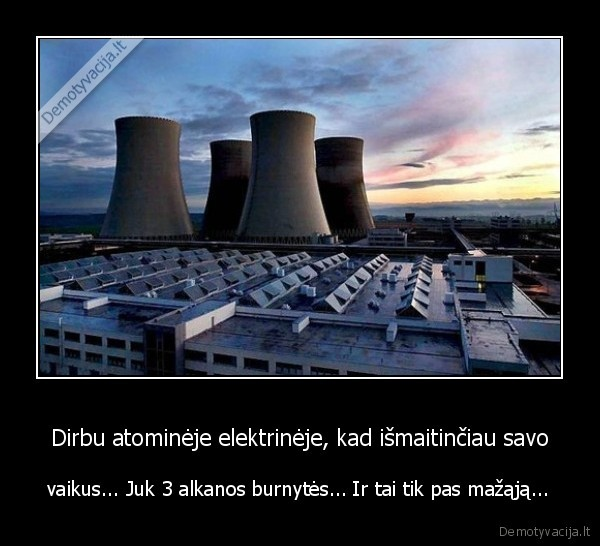 Dirbu atomineje elektrineje kad ismaitinciau savo vaikus... Juk 3 alkanos burnytes... Ir tai tik pas mazaja