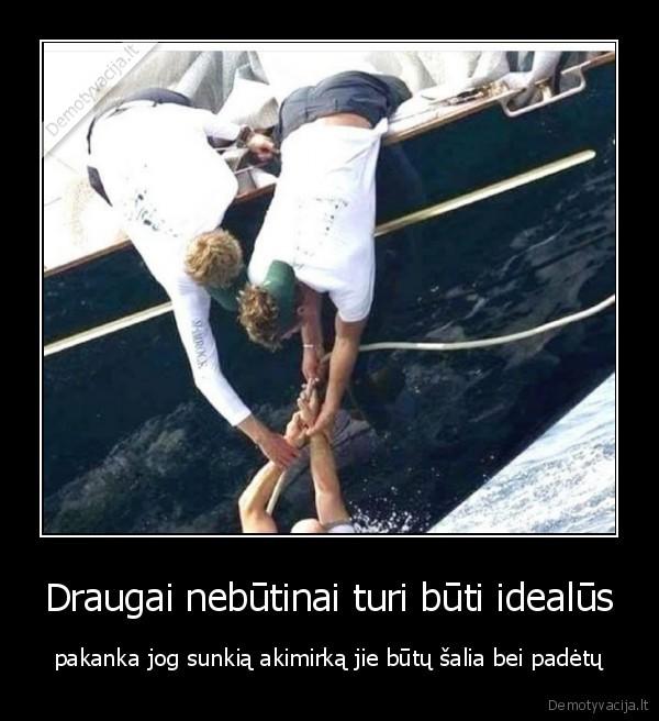 Draugai nebutinai turi buti idealus pakanka jog sunkia akimirka jie butu salia bei padetu