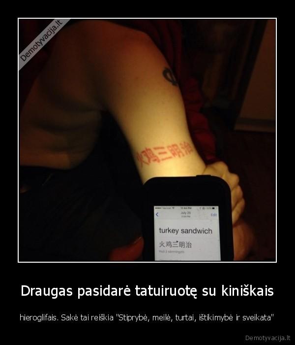 Draugas pasidare tatuiruote su kiniskais hieroglifais. Sake tai reiskia Stiprybe meile turtai istikimybe ir sveikata