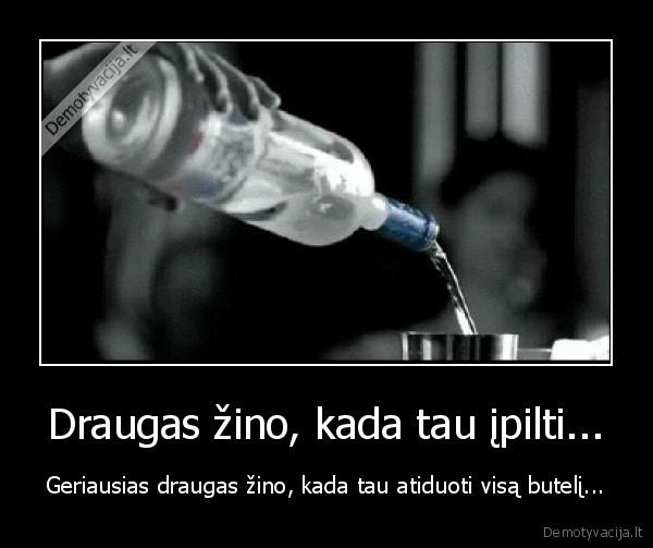 Draugas zino kada tau ipilti... Geriausias draugas zino kada tau atiduoti visa buteli