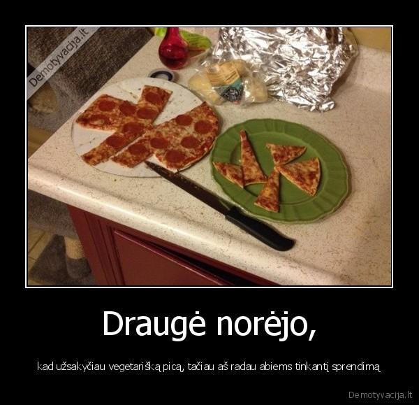 Drauge norejo kad uzsakyciau vegetariska pica taciau as radau abiems tinkanti sprendima