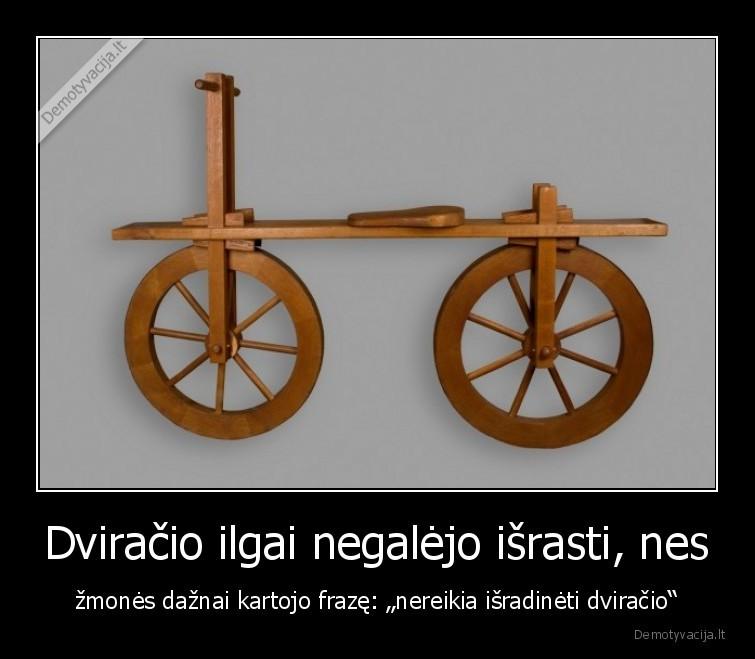 Dviracio ilgai negalejo israsti nes zmones daznai kartojo fraze nereikia isradineti dviracio