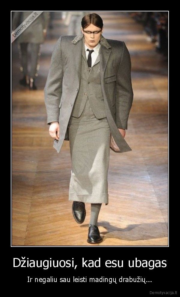 Dziaugiuosi kad esu ubagas Ir negaliu sau leisti madingu drabuziu