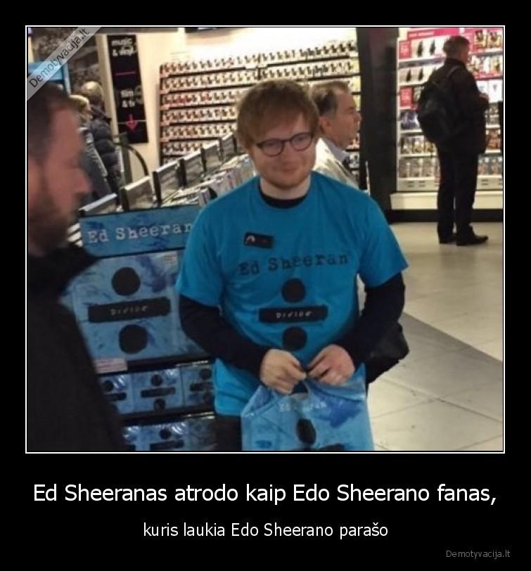 Ed Sheeranas atrodo kaip Edo Sheerano fanas kuris laukia Edo Sheerano paraso