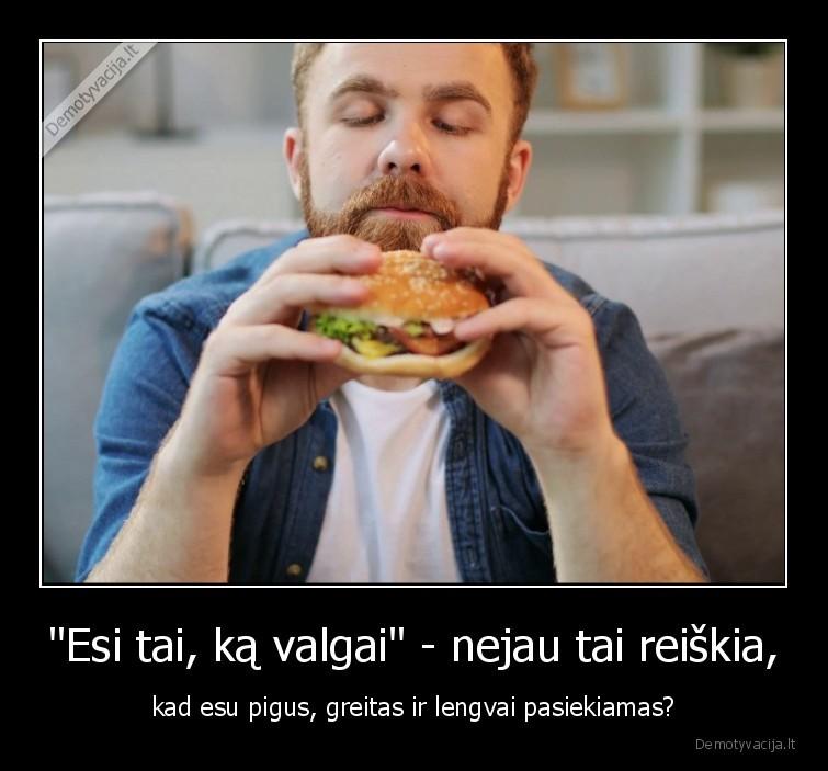 Esi tai ka valgai nejau tai reiskia kad esu pigus greitas ir lengvai pasiekiamas