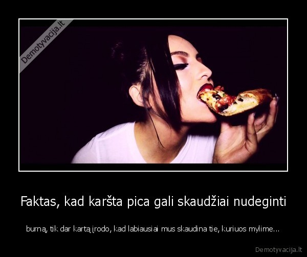 Faktas kad karsta pica gali skaudziai nudeginti burna tik dar karta irodo kad labiausiai mus skaudina tie kuriuos mylime