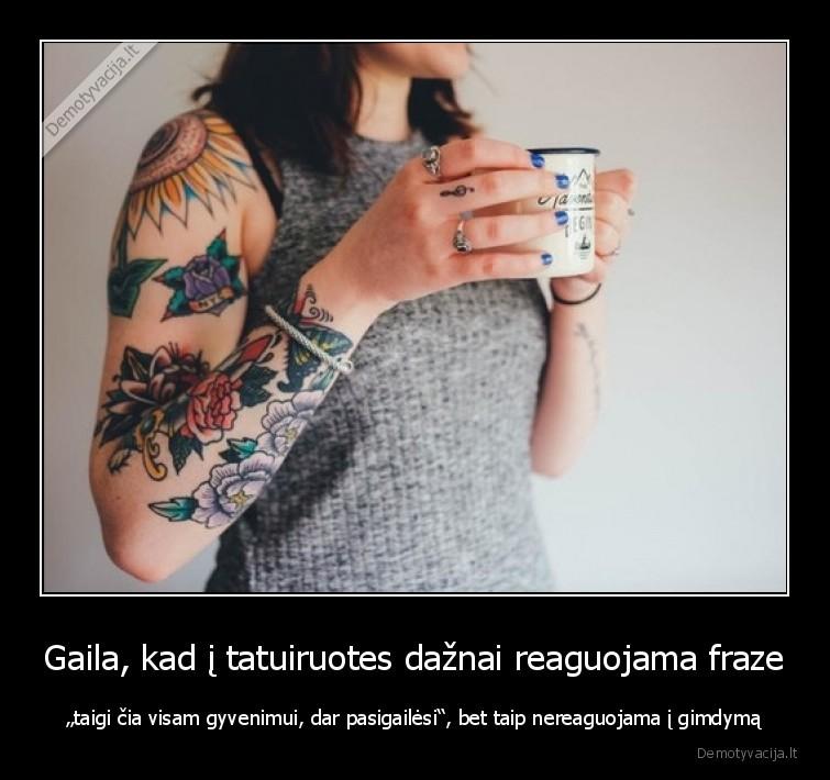Gaila kad i tatuiruotes daznai reaguojama fraze taigi cia visam gyvenimui dar pasigailesi bet taip nereaguojama i gimdyma