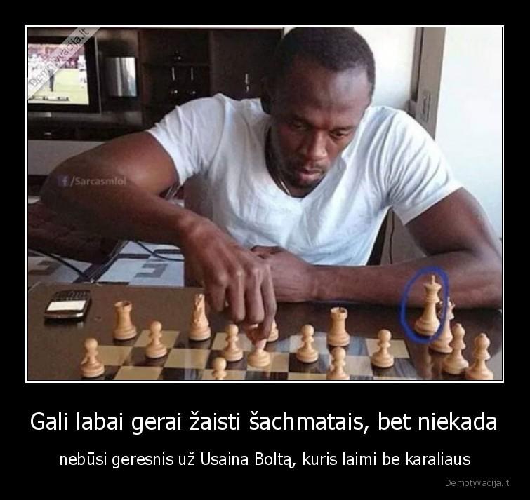 Gali labai gerai zaisti sachmatais bet niekada nebusi geresnis uz Usaina Bolta kuris laimi be karaliaus