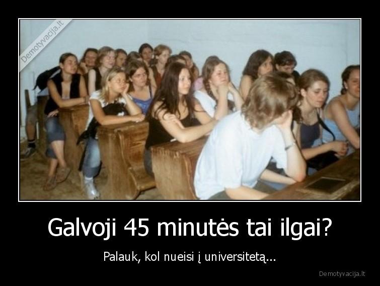 Galvoji 45 minutes tai ilgai Palauk kol nueisi i universiteta