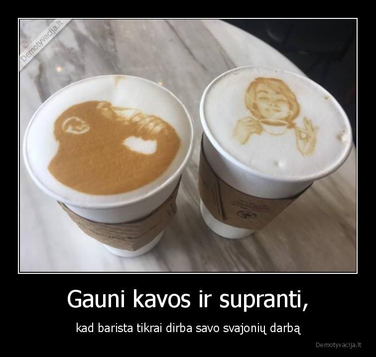 Gauni kavos ir supranti kad barista tikrai dirba savo svajoniu darba