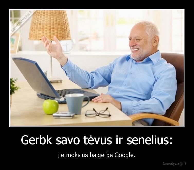 Gerbk savo tevus ir senelius jie mokslus baige be Google