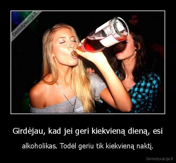 Girdejau kad jei geri kiekviena diena esi alkoholikas. Todel geriu tik kiekviena nakti